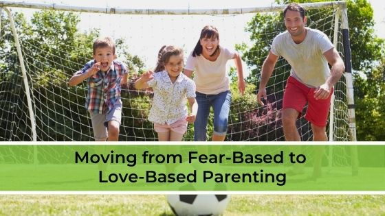 Moving from Fear-Based to Love-Based Parenting