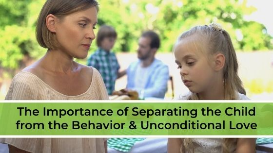 The Importance of Separating the Child from the Behavior & Unconditional Love